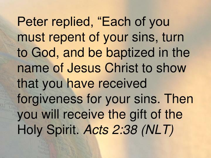 """Peter replied, """"Each of you must repent of your sins, turn to God, and be baptized in the name of Jesus Christ to show that you have received forgiveness for your sins. Then you will receive the gift of the Holy Spirit."""