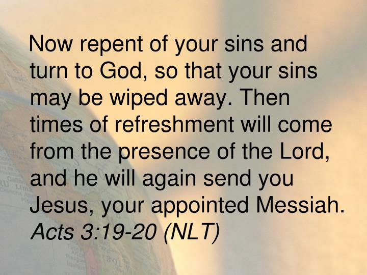 Now repent of your sins and turn to God, so that your sins may be wiped away. Then times of refreshment will come from the presence of the Lord, and he will again send you Jesus, your appointed Messiah.