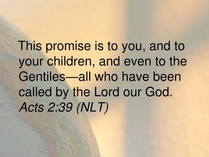 This promise is to you, and to your children, and even to the Gentiles—all who have been called by the Lord our God.