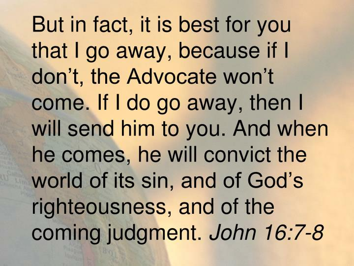 But in fact, it is best for you that I go away, because if I don't, the Advocate won't come. If I do go away, then I will send him to you. And when he comes, he will convict the world of its sin, and of God's righteousness, and of the coming judgment.