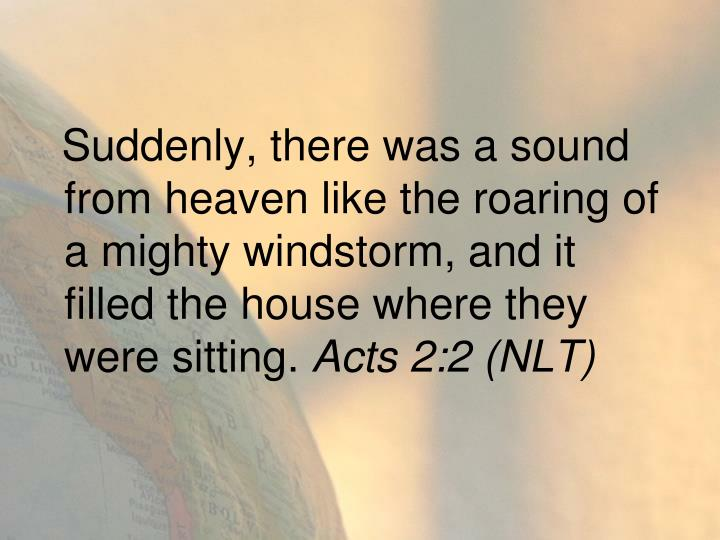 Suddenly, there was a sound from heaven like the roaring of a mighty windstorm, and it filled the house where they were sitting.