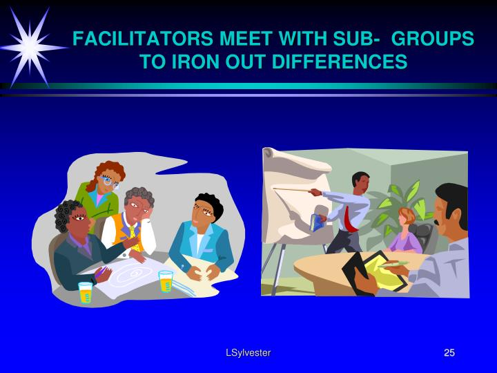 FACILITATORS MEET WITH SUB-  GROUPS TO IRON OUT DIFFERENCES