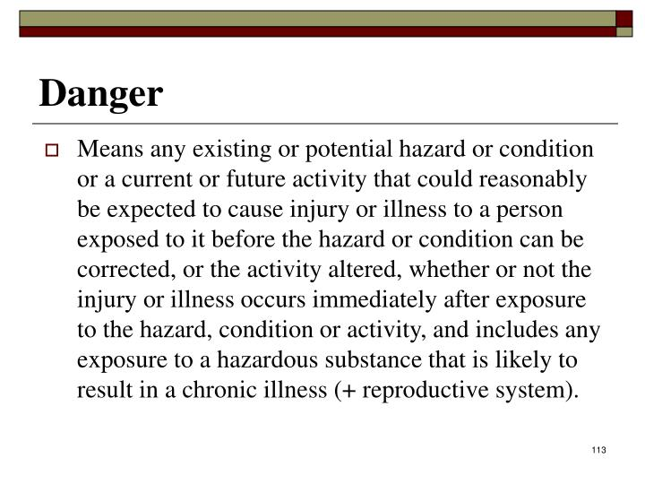 Means any existing or potential hazard or condition or a current or future activity that could reasonably be expected to cause injury or illness to a person exposed to it before the hazard or condition can be corrected, or the activity altered, whether or not the injury or illness occurs immediately after exposure to the hazard, condition or activity, and includes any exposure to a hazardous substance that is likely to result in a chronic illness (+ reproductive system).