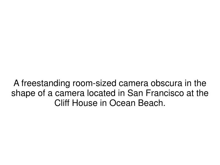 A freestanding room-sized camera obscura in the shape of a camera located in San Francisco at the Cliff House in Ocean Beach.