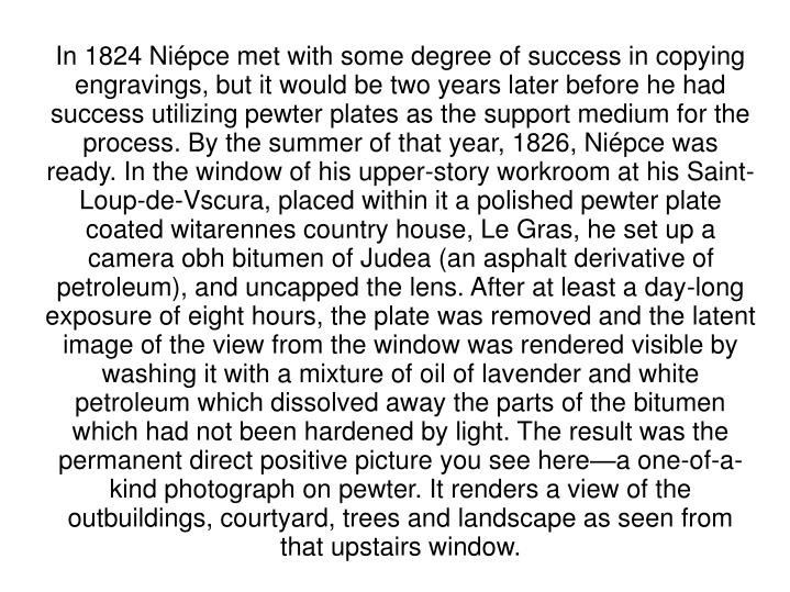 In 1824 Niépce met with some degree of success in copying engravings, but it would be two years later before he had success utilizing pewter plates as the support medium for the process. By the summer of that year, 1826, Niépce was ready. In the window of his upper-story workroom at his Saint-Loup-de-Vscura, placed within it a polished pewter plate coated witarennes country house, Le Gras, he set up a camera obh bitumen of Judea (an asphalt derivative of petroleum), and uncapped the lens. After at least a day-long exposure of eight hours, the plate was removed and the latent image of the view from the window was rendered visible by washing it with a mixture of oil of lavender and white petroleum which dissolved away the parts of the bitumen which had not been hardened by light. The result was the permanent direct positive picture you see here—a one-of-a-kind photograph on pewter. It renders a view of the outbuildings, courtyard, trees and landscape as seen from that upstairs window.