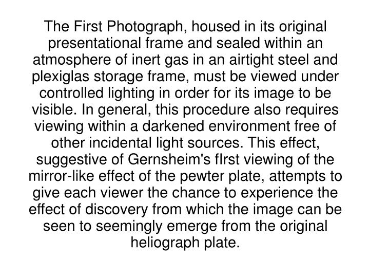 The First Photograph, housed in its original presentational frame and sealed within an atmosphere of inert gas in an airtight steel and plexiglas storage frame, must be viewed under controlled lighting in order for its image to be visible. In general, this procedure also requires viewing within a darkened environment free of other incidental light sources. This effect, suggestive of Gernsheim's fIrst viewing of the mirror-like effect of the pewter plate, attempts to give each viewer the chance to experience the effect of discovery from which the image can be seen to seemingly emerge from the original heliograph plate.