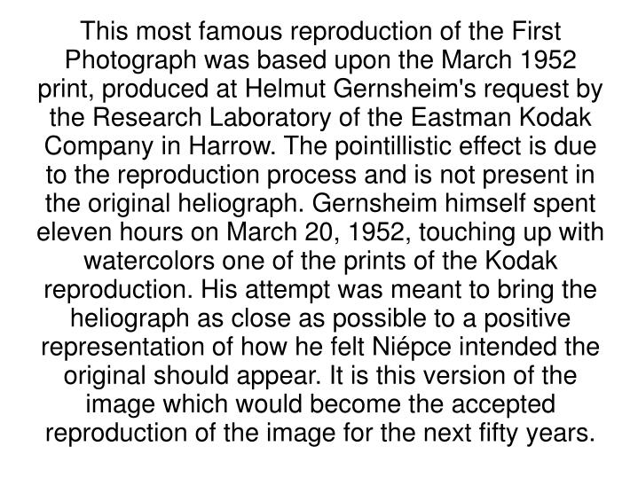 This most famous reproduction of the First Photograph was based upon the March 1952 print, produced at Helmut Gernsheim's request by the Research Laboratory of the Eastman Kodak Company in Harrow. The pointillistic effect is due to the reproduction process and is not present in the original heliograph. Gernsheim himself spent eleven hours on March 20, 1952, touching up with watercolors one of the prints of the Kodak reproduction. His attempt was meant to bring the heliograph as close as possible to a positive representation of how he felt Niépce intended the original should appear. It is this version of the image which would become the accepted reproduction of the image for the next fifty years.