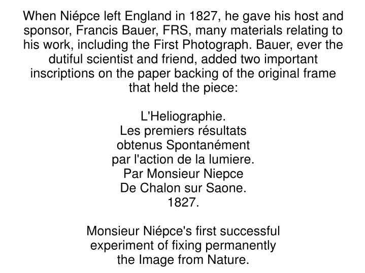 When Niépce left England in 1827, he gave his host and sponsor, Francis Bauer, FRS, many materials relating to his work, including the First Photograph. Bauer, ever the dutiful scientist and friend, added two important inscriptions on the paper backing of the original frame that held the piece: