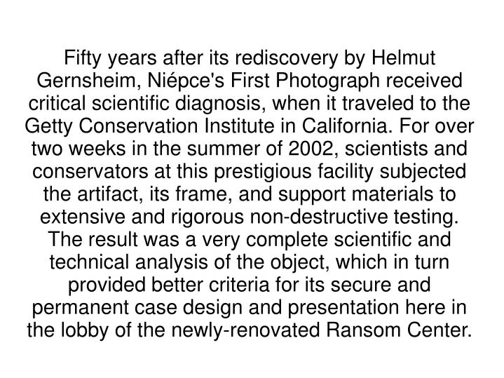 Fifty years after its rediscovery by Helmut Gernsheim, Niépce's First Photograph received critical scientific diagnosis, when it traveled to the Getty Conservation Institute in California. For over two weeks in the summer of 2002, scientists and conservators at this prestigious facility subjected the artifact, its frame, and support materials to extensive and rigorous non-destructive testing. The result was a very complete scientific and technical analysis of the object, which in turn provided better criteria for its secure and permanent case design and presentation here in the lobby of the newly-renovated Ransom Center.