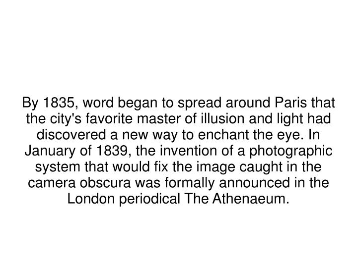 By 1835, word began to spread around Paris that the city's favorite master of illusion and light had discovered a new way to enchant the eye. In January of 1839, the invention of a photographic system that would fix the image caught in the camera obscura was formally announced in the London periodical The Athenaeum.