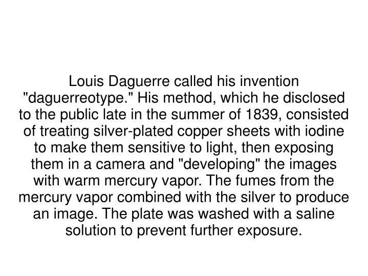 """Louis Daguerre called his invention """"daguerreotype."""" His method, which he disclosed to the public late in the summer of 1839, consisted of treating silver-plated copper sheets with iodine to make them sensitive to light, then exposing them in a camera and """"developing"""" the images with warm mercury vapor. The fumes from the mercury vapor combined with the silver to produce an image. The plate was washed with a saline solution to prevent further exposure."""