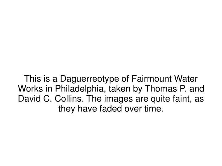 This is a Daguerreotype of Fairmount Water Works in Philadelphia, taken by Thomas P. and David C. Collins. The images are quite faint, as they have faded over time.