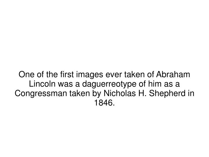 One of the first images ever taken of Abraham Lincoln was a daguerreotype of him as a Congressman taken by Nicholas H. Shepherd in 1846.