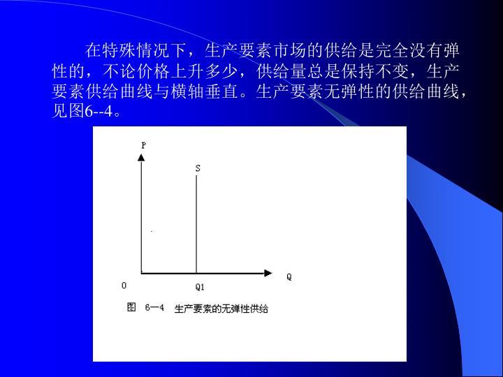 在特殊情况下,生产要素市场的供给是完全没有弹性的,不论价格上升多少,供给量总是保持不变,生产要素供给曲线与横轴垂直。生产要素无弹性的供给曲线,见图6--4。