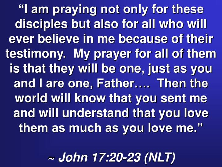 """""""I am praying not only for these disciples but also for all who will ever believe in me because of their testimony.  My prayer for all of them is that they will be one, just as you and I are one, Father….  Then the world will know that you sent me and will understand that you love them as much as you love me."""""""