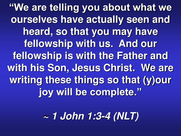 """""""We are telling you about what we ourselves have actually seen and heard, so that you may have fellowship with us.  And our fellowship is with the Father and with his Son, Jesus Christ.  We are writing these things so that (y)our joy will be complete."""""""