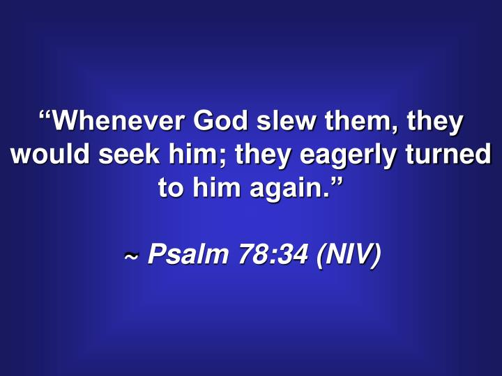 """""""Whenever God slew them, they would seek him; they eagerly turned to him again."""""""
