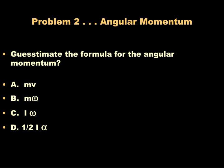 Problem 2 . . . Angular Momentum