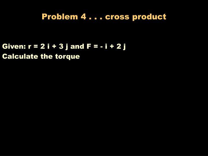 Problem 4 . . . cross product