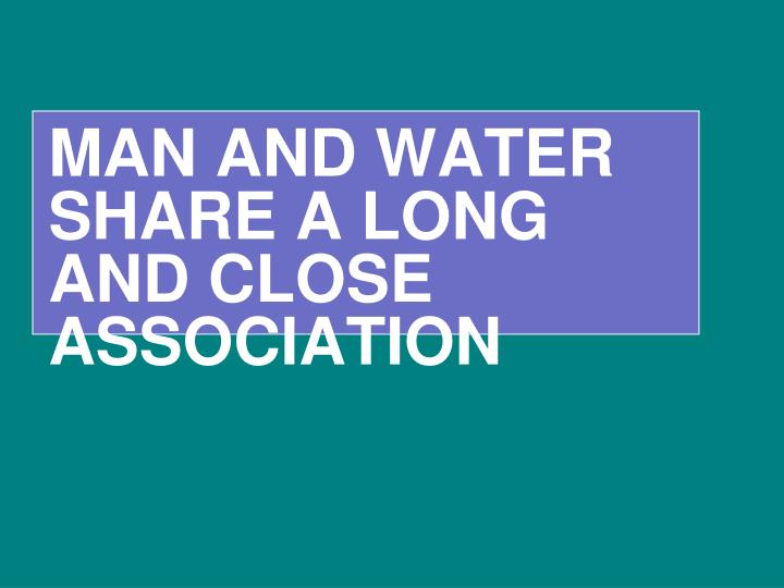 MAN AND WATER SHARE A LONG AND CLOSE ASSOCIATION