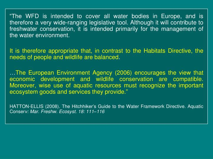 """""""The WFD is intended to cover all water bodies in Europe, and is therefore a very wide-ranging legislative tool. Although it will contribute to freshwater conservation, it is intended primarily for the management of the water environment."""