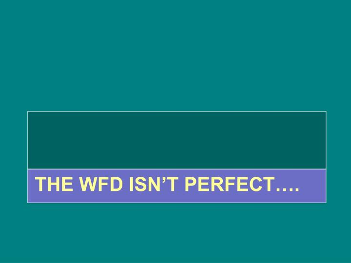 THE WFD ISN'T PERFECT….