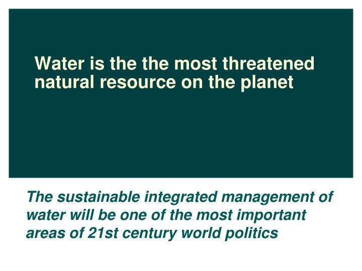 Water is the the most threatened natural resource on the planet