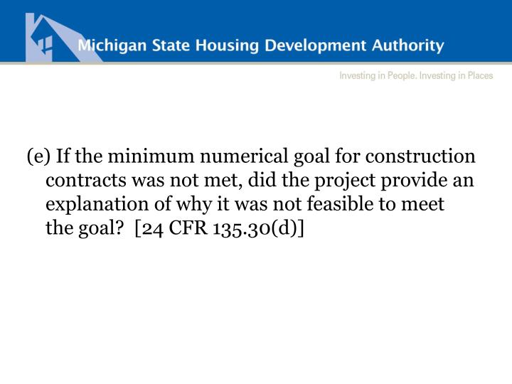 (e) If the minimum numerical goal for construction contracts was not met, did the project provide an explanation of why it was not feasible to meet the goal?  [24 CFR 135.30(d)]
