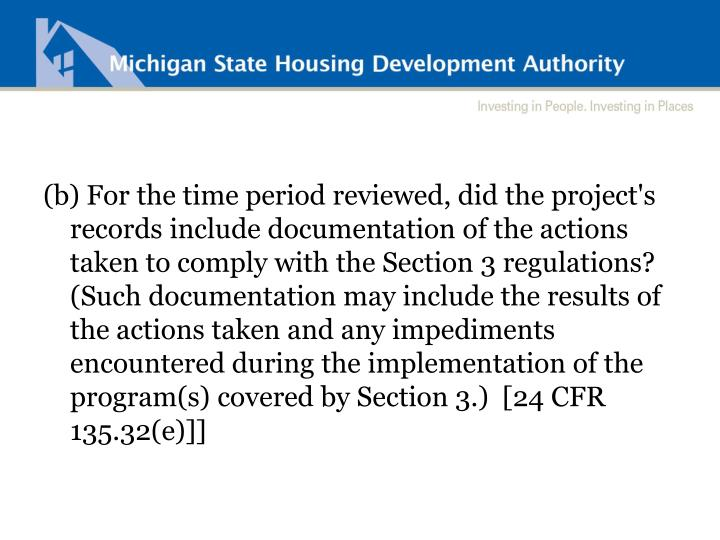 (b) For the time period reviewed, did the project's records include documentation of the actions taken to comply with the Section 3 regulations? (Such documentation may include the results of the actions taken and any impediments encountered during the implementation of the program(s) covered by Section 3.)  [24 CFR 135.32(e)]]
