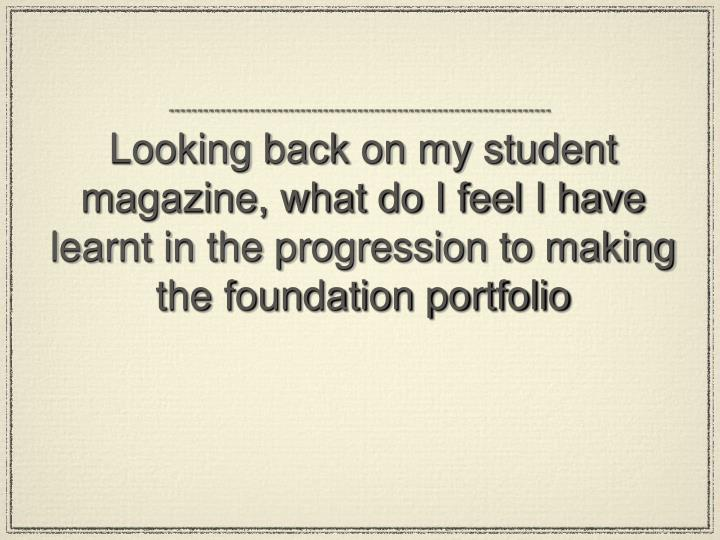Looking back on my student magazine, what do I feel I have learnt in the progression to making the foundation portfolio