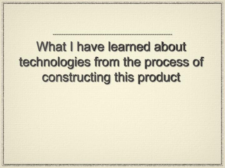 What I have learned about technologies from the process of constructing this product