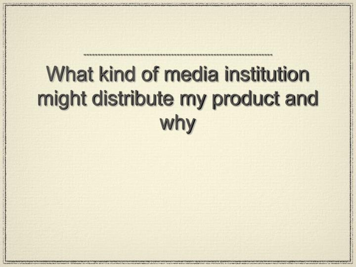 What kind of media institution might distribute my product and why
