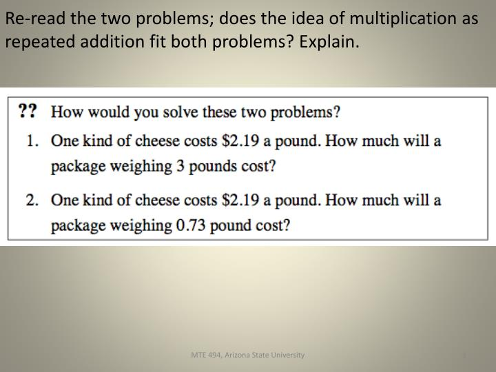 Re-read the two problems; does the idea of multiplication as repeated addition fit both problems? Explain.