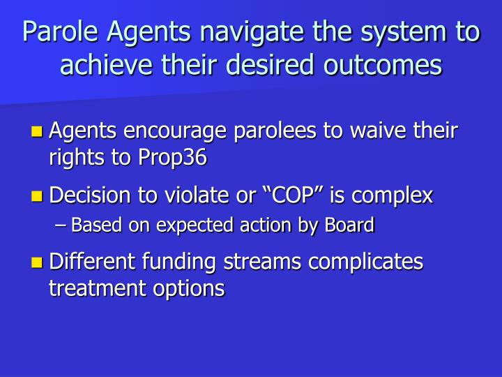 Parole Agents navigate the system to achieve their desired outcomes