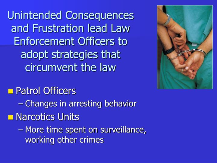 Unintended Consequences and Frustration lead Law Enforcement Officers to adopt strategies that circumvent the law
