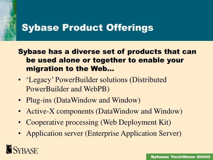 Sybase has a diverse set of products that can be used alone or together to enable your migration to the Web…