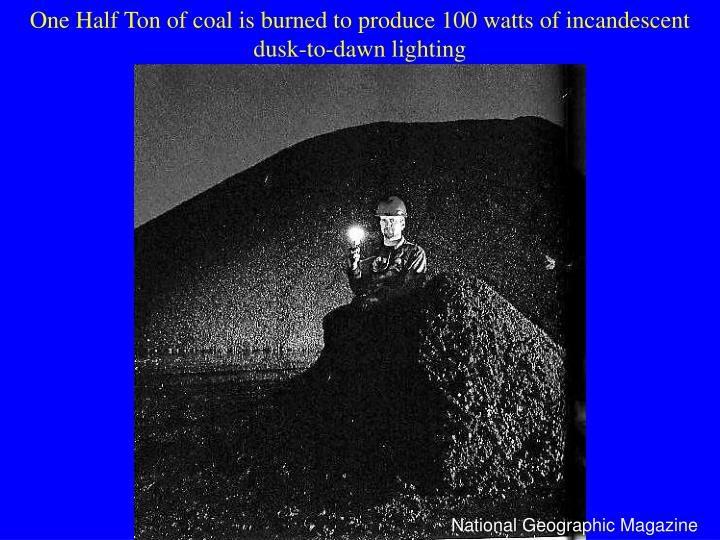 One Half Ton of coal is burned to produce 100 watts of incandescent dusk-to-dawn lighting