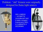 problem old fixtures were originally designed for flame light sources