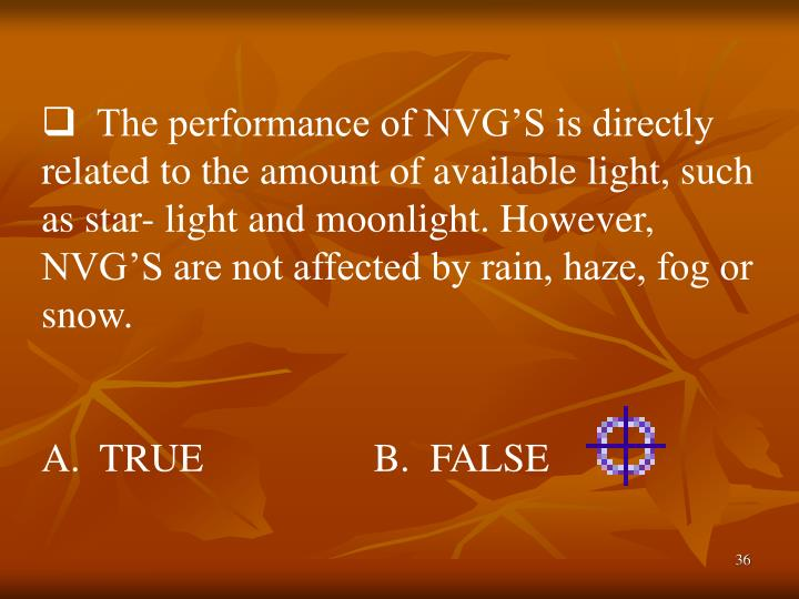 The performance of NVG'S is directly related to the amount of available light, such as star- light and moonlight. However, NVG'S are not affected by rain, haze, fog or snow.