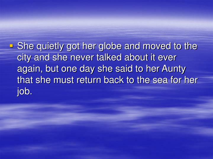 She quietly got her globe and moved to the city and she never talked about it ever again, but one day she said to her Aunty that she must return back to the sea for her job.