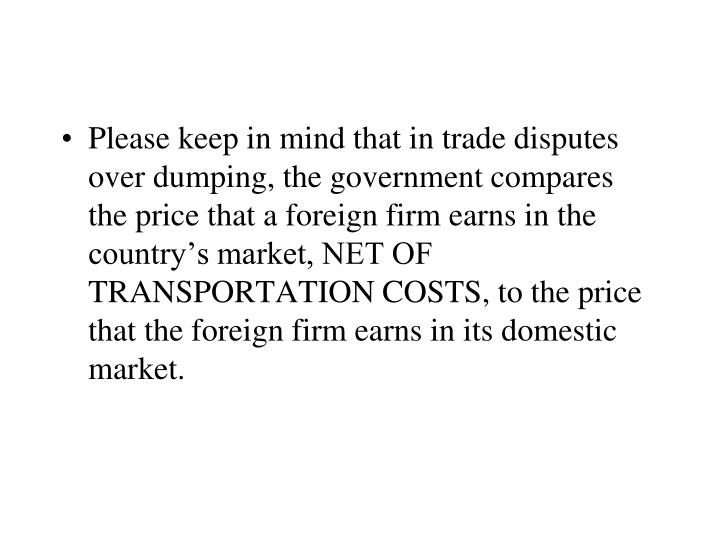 Please keep in mind that in trade disputes over dumping, the government compares the price that a foreign firm earns in the country's market, NET OF TRANSPORTATION COSTS, to the price that the foreign firm earns in its domestic market.