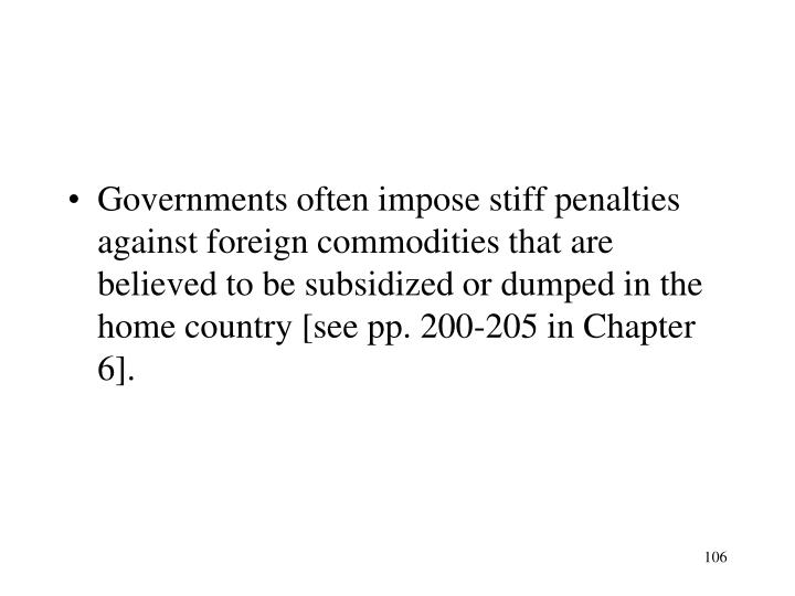 Governments often impose stiff penalties against foreign commodities that are believed to be subsidized or dumped in the home country [see pp. 200-205 in Chapter 6].