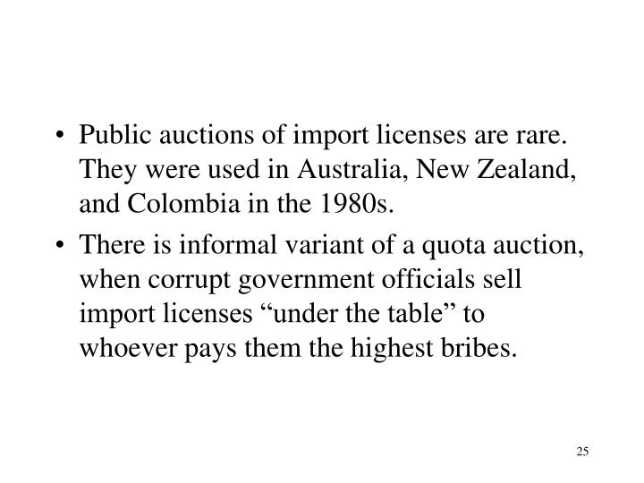 Public auctions of import licenses are rare. They were used in Australia, New Zealand, and Colombia in the 1980s.