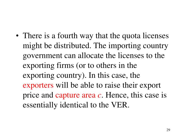 There is a fourth way that the quota licenses might be distributed. The importing country government can allocate the licenses to the exporting firms (or to others in the exporting country). In this case, the