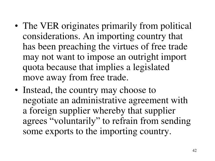 The VER originates primarily from political considerations. An importing country that has been preaching the virtues of free trade may not want to impose an outright import quota because that implies a legislated move away from free trade.