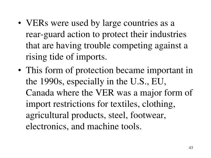 VERs were used by large countries as a rear-guard action to protect their industries that are having trouble competing against a rising tide of imports.