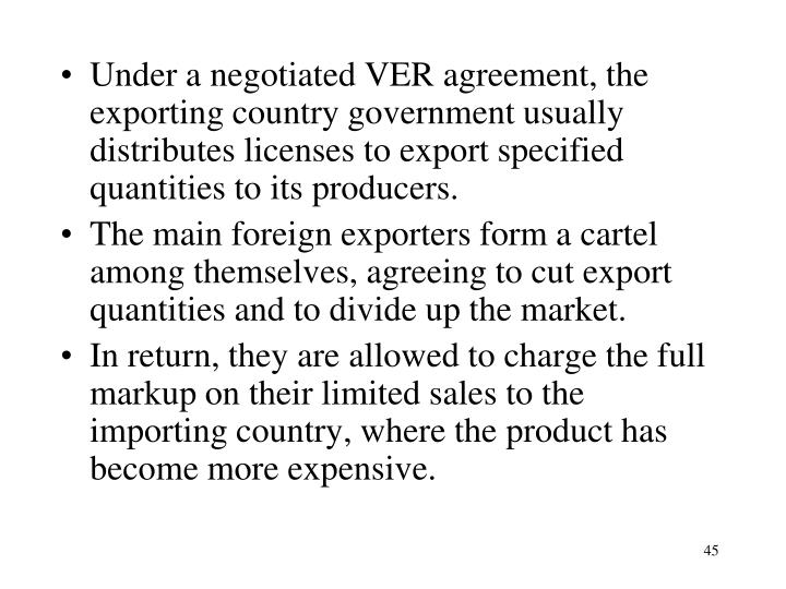 Under a negotiated VER agreement, the exporting country government usually distributes licenses to export specified quantities to its producers.