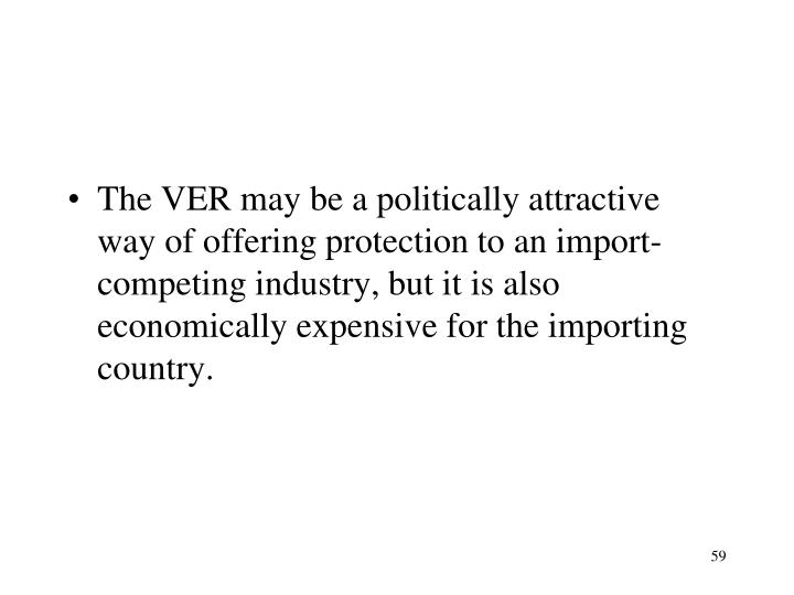 The VER may be a politically attractive way of offering protection to an import-competing industry, but it is also economically expensive for the importing country.