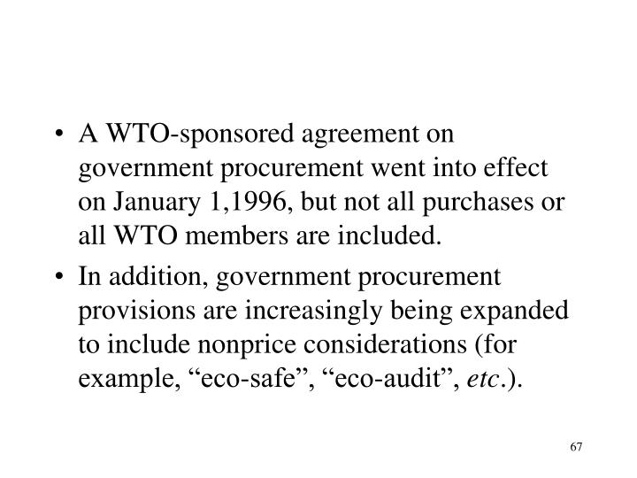 A WTO-sponsored agreement on government procurement went into effect on January 1,1996, but not all purchases or all WTO members are included.