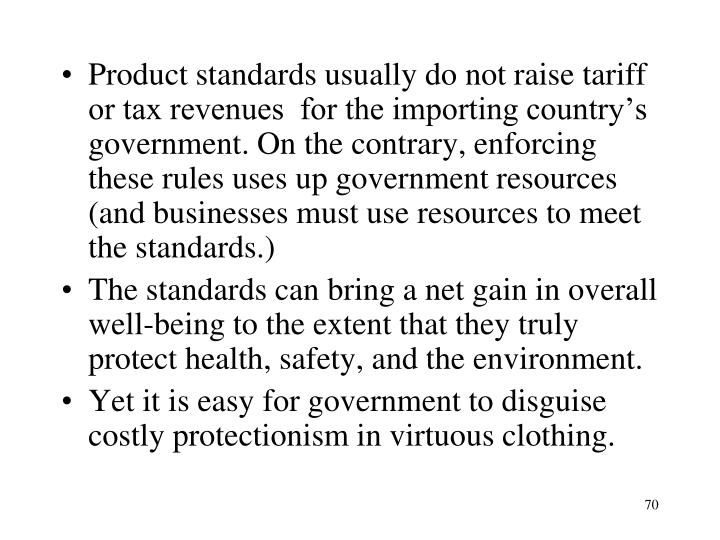 Product standards usually do not raise tariff or tax revenues  for the importing country's government. On the contrary, enforcing these rules uses up government resources (and businesses must use resources to meet the standards.)